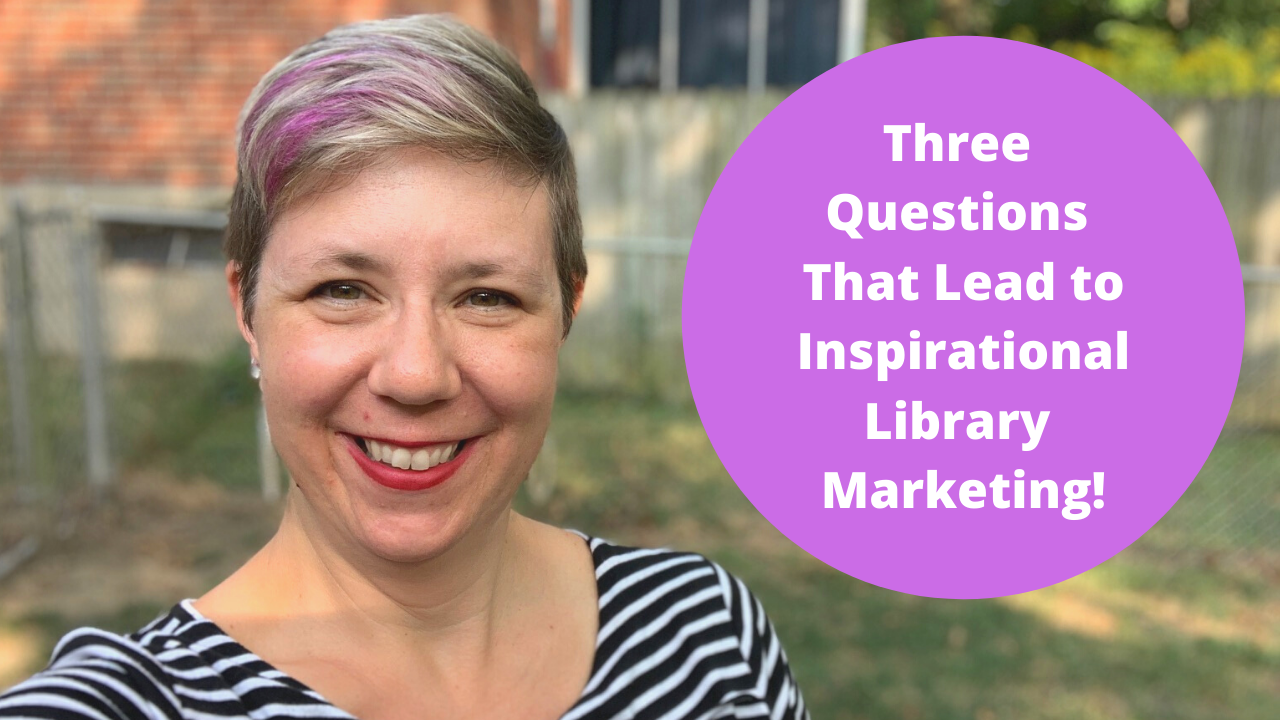 Three Questions That Lead to Inspirational Library Marketing
